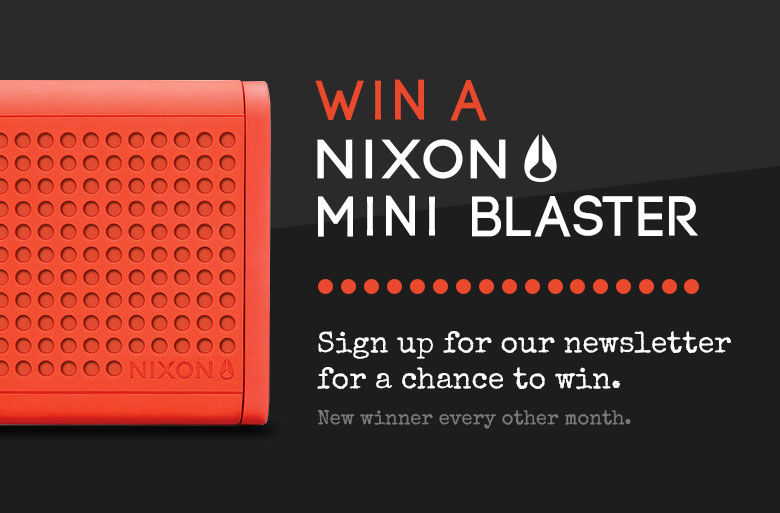 Win a Nixon Mini Blaster. Sign up for our mailer for a change to win. New winner every other month.